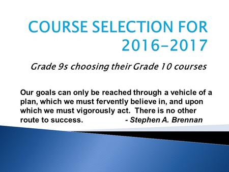 Grade 9s choosing their Grade 10 courses Our goals can only be reached through a vehicle of a plan, which we must fervently believe in, and upon which.