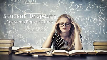Student Dropouts Reasons/Preventions By: Kelsey Dickinson.