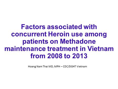 Factors associated with concurrent Heroin use among patients on Methadone maintenance treatment in Vietnam from 2008 to 2013 Hoang Nam Thai MD, MPH – CDC/DGHT.