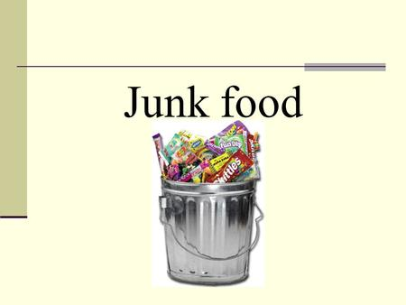 Junk food. What is junk food? Junk food is soft drink, potato chips, hot chips, ice cream, and hamburgers, hot dogs and other kinds of take away food.