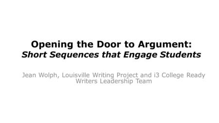 Opening the Door to Argument: Short Sequences that Engage Students Jean Wolph, Louisville Writing Project and i3 College Ready Writers Leadership Team.