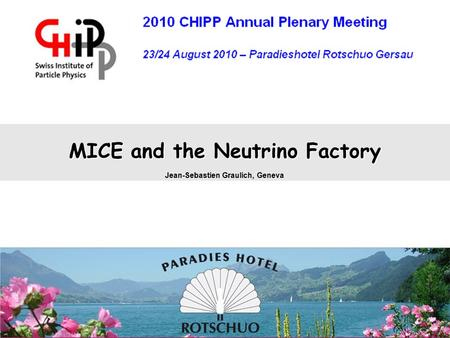 CHIPP Aug 2010J.S. GraulichSlide 1 MICE and the Neutrino Factory Jean-Sebastien Graulich, Geneva.