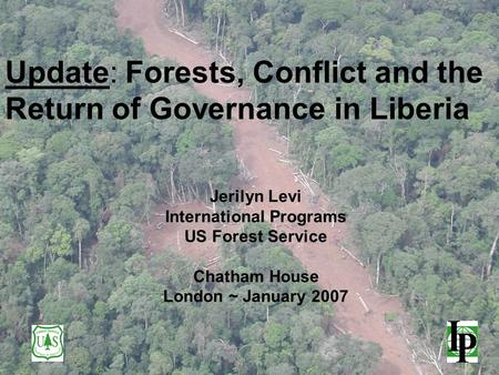 Update: Forests, Conflict and the Return of Governance in Liberia Jerilyn Levi International Programs US Forest Service Chatham House London ~ January.