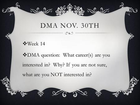 DMA NOV. 30TH  Week 14  DMA question: What career(s) are you interested in? Why? If you are not sure, what are you NOT interested in?