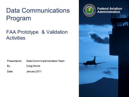 Federal Aviation Administration Data Communications Program FAA Prototype & Validation Activities Presented to:Data Comm Implementation Team By:Craig Morris.