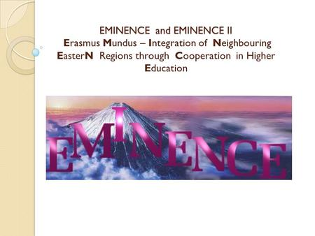 EMINENCE and EMINENCE II EMINENCE and EMINENCE II Erasmus Mundus – Integration of Neighbouring EasterN Regions through Cooperation in Higher Education.