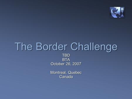 The Border Challenge TBDBTA October 26, 2007 Montreal, Quebec Canada.