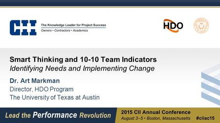 Smart Thinking and 10-10 Team Indicators Identifying Needs and Implementing Change Dr. Art Markman Director, HDO Program The University of Texas at Austin.