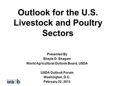 Outlook for the U.S. Livestock and Poultry Sectors Presented By Shayle D. Shagam World Agricultural Outlook Board, USDA USDA Outlook Forum Washington,
