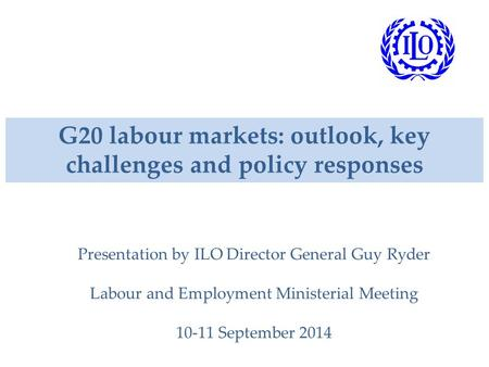 G20 labour markets: outlook, key challenges and policy responses Presentation by ILO Director General Guy Ryder Labour and Employment Ministerial Meeting.