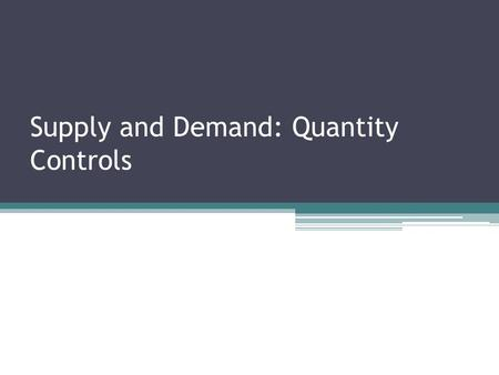 Supply and Demand: Quantity Controls. Controlling quantities Quantity control or quota ▫Is an upper limit on the quantity of some good that can be bought.