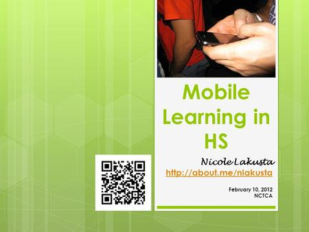 Mobile Learning in HS Nicole Lakusta  February 10, 2012 NCTCA.