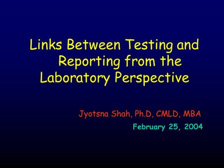 Links Between Testing and Reporting from the Laboratory Perspective Jyotsna Shah, Ph.D, CMLD, MBA February 25, 2004.