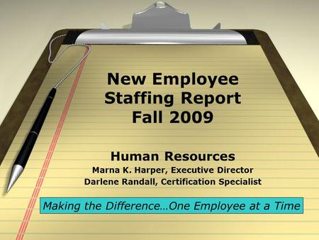 New Employee Staffing Report Fall 2009 Human Resources Marna K. Harper, Executive Director Darlene Randall, Certification Specialist Making the Difference…One.
