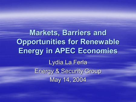 Markets, Barriers and Opportunities for Renewable Energy in APEC Economies Lydia La Ferla Energy & Security Group May 14, 2004.