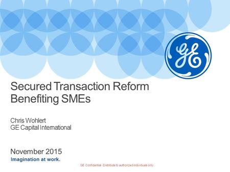 Imagination at work. November 2015 Secured Transaction Reform Benefiting SMEs Chris Wohlert GE Capital International GE Confidential - Distribute to authorized.