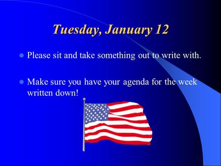 Tuesday, January 12 Please sit and take something out to write with. Make sure you have your agenda for the week written down!