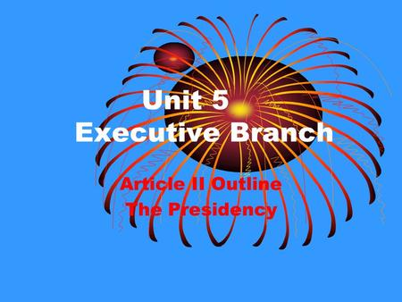 Unit 5 Executive Branch Article II Outline The Presidency.