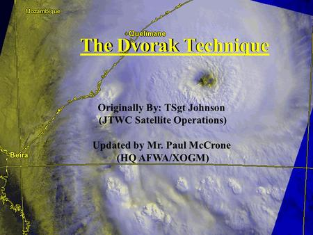 UNCLASSIFIED The Dvorak Technique Originally By: TSgt Johnson (JTWC Satellite Operations) Updated by Mr. Paul McCrone (HQ AFWA/XOGM) The Dvorak Technique.