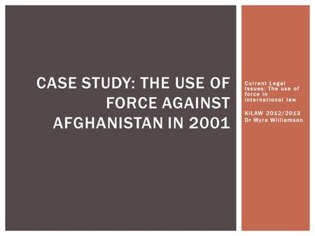 Current Legal Issues: The use of force in international law KiLAW 2012/2013 Dr Myra Williamson CASE STUDY: THE USE OF FORCE AGAINST AFGHANISTAN IN 2001.