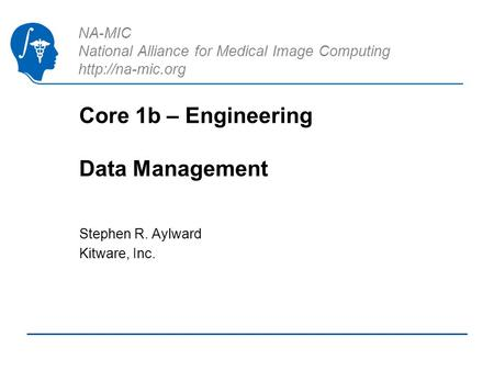 NA-MIC National Alliance for Medical Image Computing  Core 1b – Engineering Data Management Stephen R. Aylward Kitware, Inc.