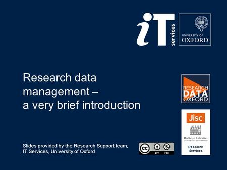 Research data management – a very brief introduction Slides provided by the Research Support team, IT Services, University of Oxford Research Services.