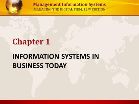 Management Information Systems MANAGING THE DIGITAL FIRM, 12 TH EDITION INFORMATION SYSTEMS IN BUSINESS TODAY Chapter 1.
