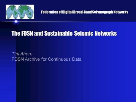 Federation of Digital Broad-Band Seismograph Networks The FDSN and Sustainable Seismic Networks Tim Ahern FDSN Archive for Continuous Data.