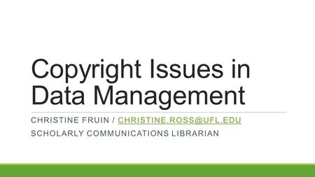 Copyright Issues in Data Management CHRISTINE FRUIN / SCHOLARLY COMMUNICATIONS LIBRARIAN.