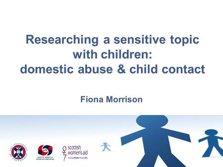Researching a sensitive topic with children: domestic abuse & child contact Fiona Morrison.