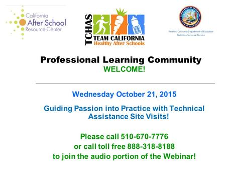 Professional Learning Community WELCOME! Wednesday October 21, 2015 Guiding Passion into Practice with Technical Assistance Site Visits! Please call 510-670-7776.