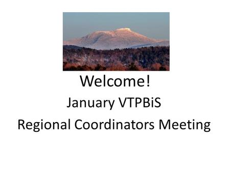 Welcome! January VTPBiS Regional Coordinators Meeting.