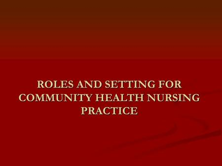 ROLES AND SETTING FOR COMMUNITY HEALTH NURSING PRACTICE.