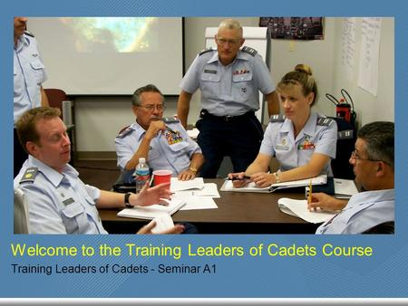 Welcome to the Training Leaders of Cadets Course Training Leaders of Cadets - Seminar A1.