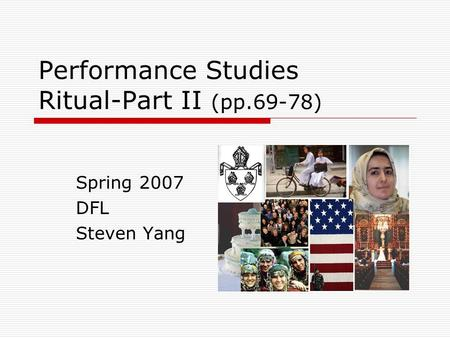 Performance Studies Ritual-Part II (pp.69-78) Spring 2007 DFL Steven Yang.
