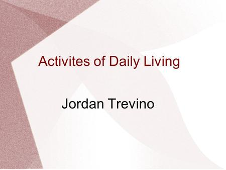 Activites of Daily Living Jordan Trevino. Importance of ADL's Refers to the daily self-care activities within an individuals place of residence The things.