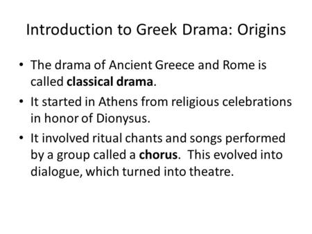Introduction to Greek Drama: Origins The drama of Ancient Greece and Rome is called classical drama. It started in Athens from religious celebrations in.