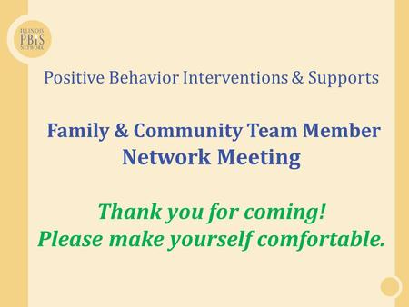 Positive Behavior Interventions & Supports Family & Community Team Member Network Meeting Thank you for coming! Please make yourself comfortable.