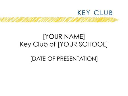 [YOUR NAME] Key Club of [YOUR SCHOOL] [DATE OF PRESENTATION]