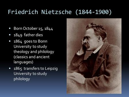 Friedrich Nietzsche (1844-1900)  Born October 15, 1844  1849 father dies  1864 goes to Bonn University to study theology and philology (classics and.