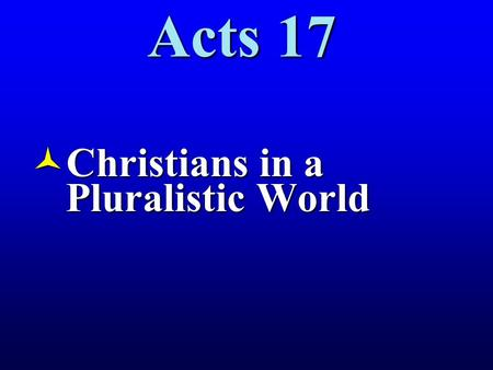 Acts 17 ©Christians in a Pluralistic World. 17:1 When they had passed through Amphipolis and Apollonia, they came to Thessalonica, where there was a Jewish.