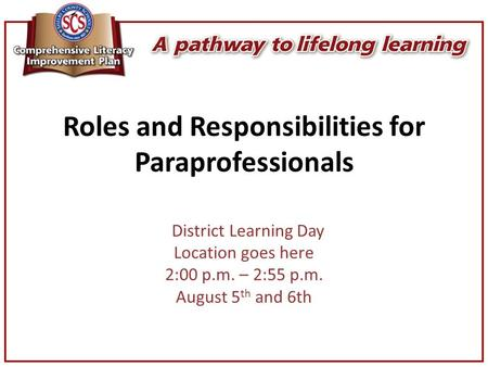 Roles and Responsibilities for Paraprofessionals District Learning Day Location goes here 2:00 p.m. – 2:55 p.m. August 5 th and 6th.