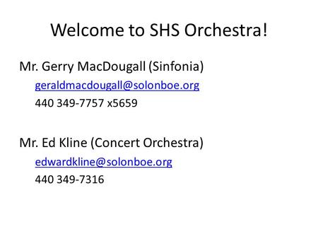 Welcome to SHS Orchestra! Mr. Gerry MacDougall (Sinfonia) 440 349-7757 x5659 Mr. Ed Kline (Concert Orchestra)