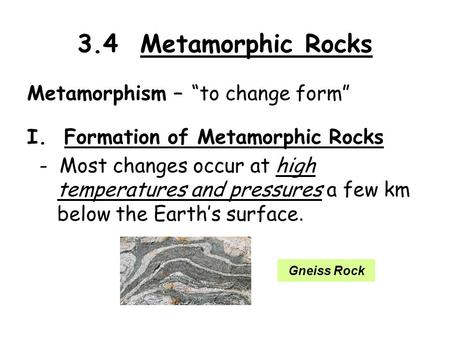 "3.4 Metamorphic Rocks Metamorphism – ""to change form"" I. Formation of Metamorphic Rocks - Most changes occur at high temperatures and pressures a few km."
