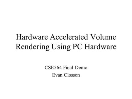 Hardware Accelerated Volume Rendering Using PC Hardware CSE564 Final Demo Evan Closson.