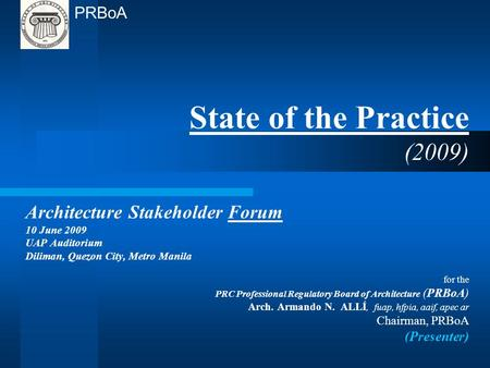 State of the Practice (2009) Architecture Stakeholder Forum 10 June 2009 UAP Auditorium Diliman, Quezon City, Metro Manila for the PRC Professional Regulatory.