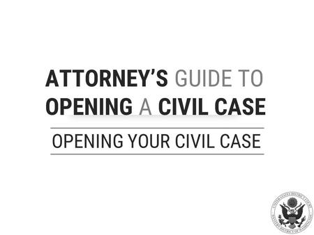 ATTORNEY'S GUIDE TO OPENING A CIVIL CASE OPENING YOUR CIVIL CASE.