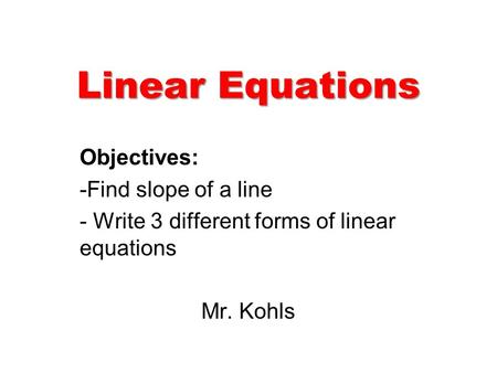 Linear Equations Objectives: -Find slope of a line - Write 3 different forms of linear equations Mr. Kohls.