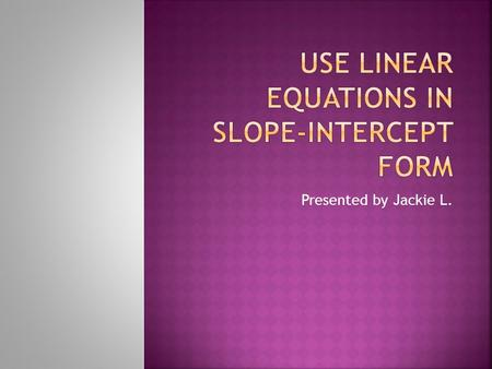 Presented by Jackie L..  Write an equation for a line with a slope of 3, and a y-intercept of 1  Find the y-intercept for a line with a slope of -2,