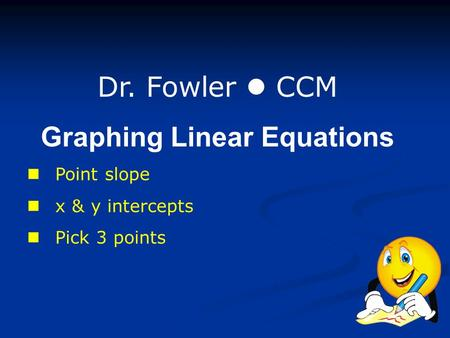 Dr. Fowler CCM Graphing Linear Equations Point slope x & y intercepts Pick 3 points.